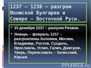 1237 – 1238 – разгром Волжской Булгарии и Северо – Восточной Руси. 15 декабря 12