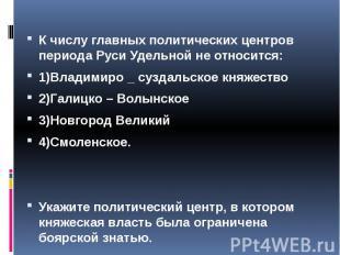 К числу главных политических центров периода Руси Удельной не относится: 1)Влади