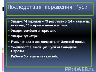Последствия поражения Руси. Упадок 74 городов – 49 разрушено, 14 – навсегда исче