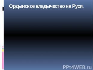 Ордынское владычество на Руси.