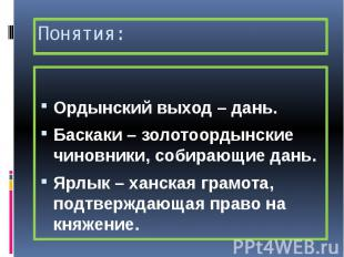 Понятия: Ордынский выход – дань. Баскаки – золотоордынские чиновники, собирающие
