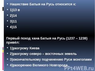 Нашествие Батыя на Русь относится к: Нашествие Батыя на Русь относится к: 1)13 в