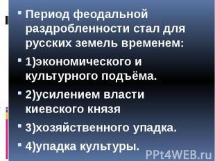Период феодальной раздробленности стал для русских земель временем: Период феода