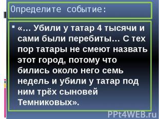 Определите событие: «… Убили у татар 4 тысячи и сами были перебиты… С тех пор та