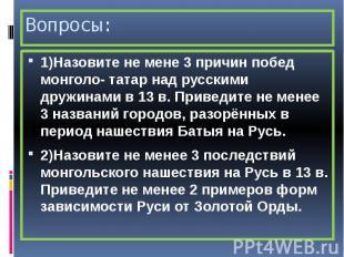 Вопросы: 1)Назовите не мене 3 причин побед монголо- татар над русскими дружинами