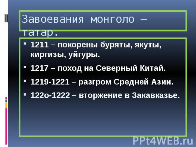 Завоевания монголо – татар. 1211 – покорены буряты, якуты, киргизы, уйгуры. 1217 – поход на Северный Китай. 1219-1221 – разгром Средней Азии. 122о-1222 – вторжение в Закавказье.