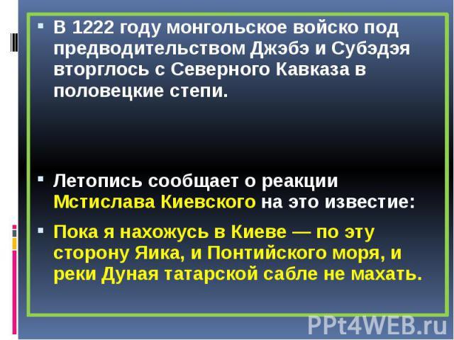 В 1222 году монгольское войско под предводительством Джэбэ и Субэдэя вторглось с Северного Кавказа в половецкие степи. В 1222 году монгольское войско под предводительством Джэбэ и Субэдэя вторглось с Северного Кавказа в половецкие степи. Летопись со…