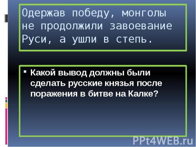 Одержав победу, монголы не продолжили завоевание Руси, а ушли в степь. Какой вывод должны были сделать русские князья после поражения в битве на Калке?