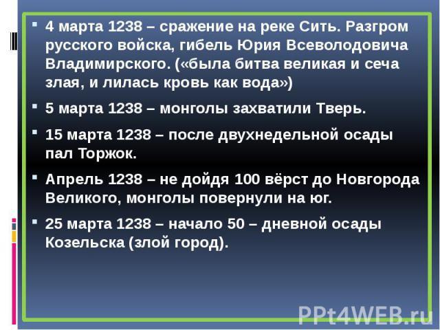 4 марта 1238 – сражение на реке Сить. Разгром русского войска, гибель Юрия Всеволодовича Владимирского. («была битва великая и сеча злая, и лилась кровь как вода») 4 марта 1238 – сражение на реке Сить. Разгром русского войска, гибель Юрия Всеволодов…
