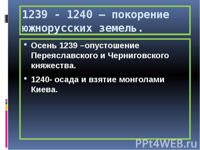 1239 - 1240 – покорение южнорусских земель. Осень 1239 –опустошение Переяславского и Черниговского княжества. 1240- осада и взятие монголами Киева.