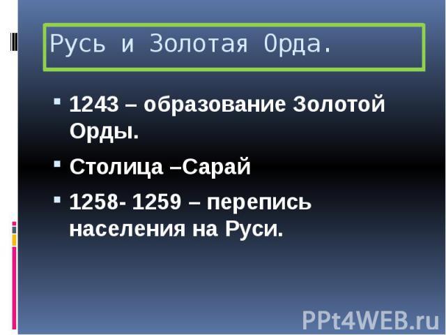 Русь и Золотая Орда. 1243 – образование Золотой Орды. Столица –Сарай 1258- 1259 – перепись населения на Руси.