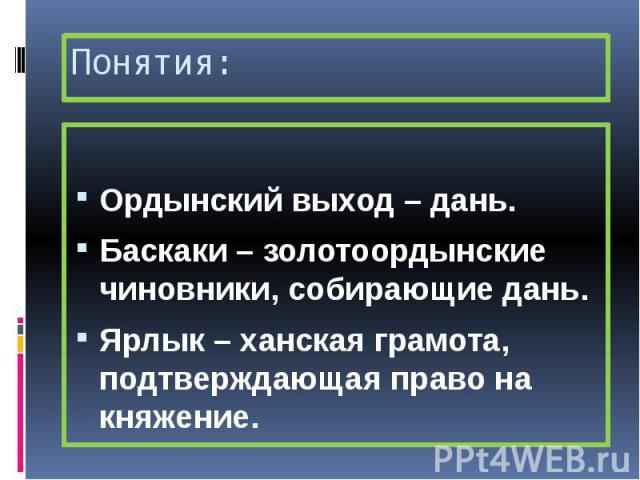 Понятия: Ордынский выход – дань. Баскаки – золотоордынские чиновники, собирающие дань. Ярлык – ханская грамота, подтверждающая право на княжение.