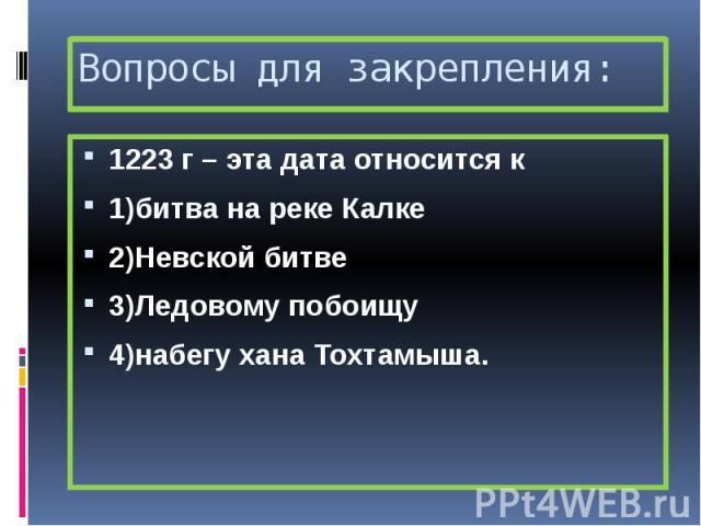 Вопросы для закрепления: 1223 г – эта дата относится к 1)битва на реке Калке 2)Невской битве 3)Ледовому побоищу 4)набегу хана Тохтамыша.