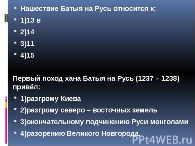 Нашествие Батыя на Русь относится к: Нашествие Батыя на Русь относится к: 1)13 в 2)14 3)11 4)15 Первый поход хана Батыя на Русь (1237 – 1238) привёл: 1)разгрому Киева 2)разгрому северо – восточных земель 3)окончательному подчинению Руси монголами 4)…
