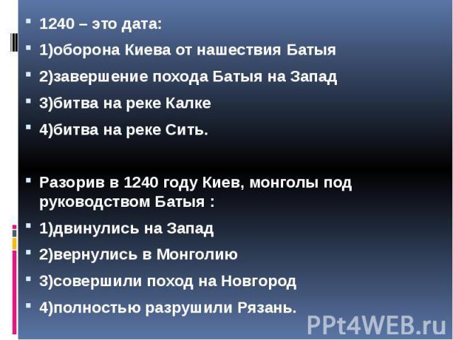 1240 – это дата: 1240 – это дата: 1)оборона Киева от нашествия Батыя 2)завершение похода Батыя на Запад 3)битва на реке Калке 4)битва на реке Сить. Разорив в 1240 году Киев, монголы под руководством Батыя : 1)двинулись на Запад 2)вернулись в Монголи…