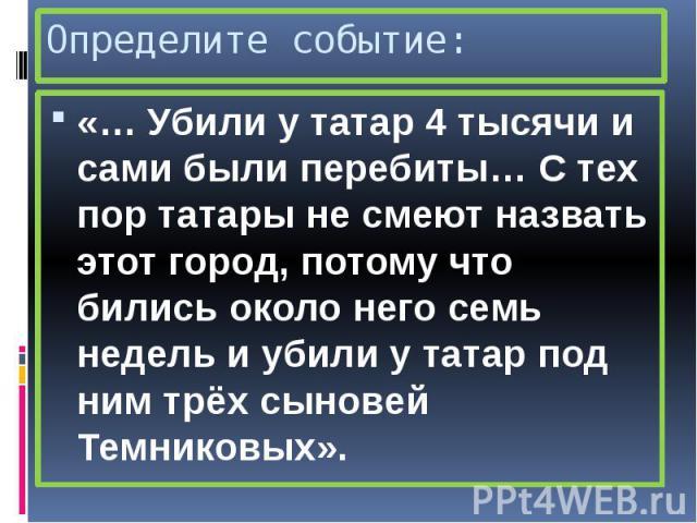 Определите событие: «… Убили у татар 4 тысячи и сами были перебиты… С тех пор татары не смеют назвать этот город, потому что бились около него семь недель и убили у татар под ним трёх сыновей Темниковых».