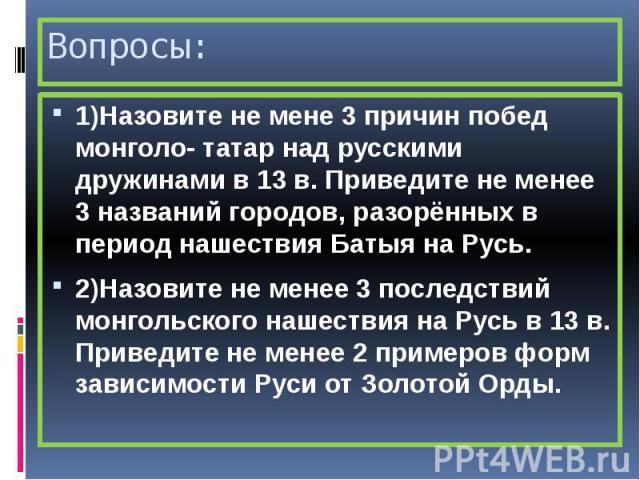 Вопросы: 1)Назовите не мене 3 причин побед монголо- татар над русскими дружинами в 13 в. Приведите не менее 3 названий городов, разорённых в период нашествия Батыя на Русь. 2)Назовите не менее 3 последствий монгольского нашествия на Русь в 13 в. При…