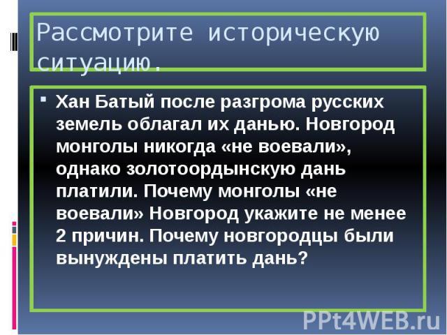 Рассмотрите историческую ситуацию. Хан Батый после разгрома русских земель облагал их данью. Новгород монголы никогда «не воевали», однако золотоордынскую дань платили. Почему монголы «не воевали» Новгород укажите не менее 2 причин. Почему новгородц…