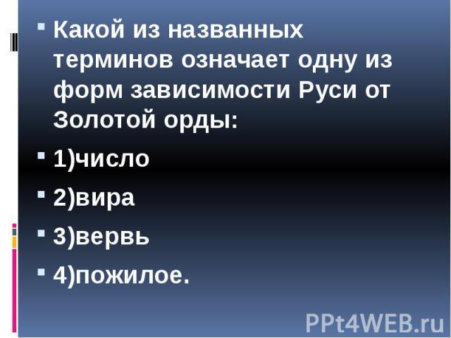 Какой из названных терминов означает одну из форм зависимости Руси от Золотой орды: Какой из названных терминов означает одну из форм зависимости Руси от Золотой орды: 1)число 2)вира 3)вервь 4)пожилое.