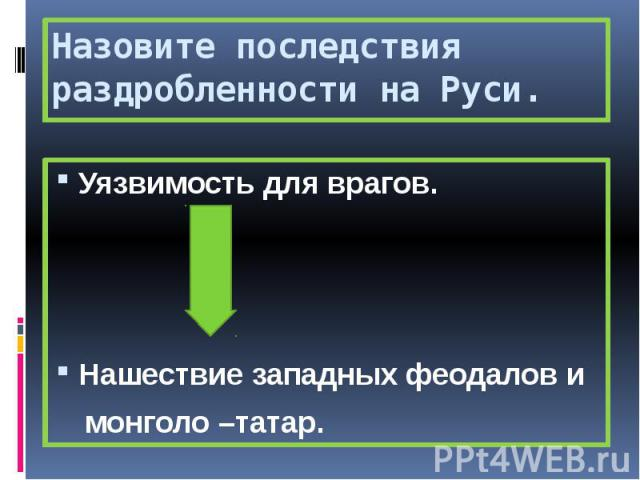 Назовите последствия раздробленности на Руси. Уязвимость для врагов. Нашествие западных феодалов и монголо –татар.