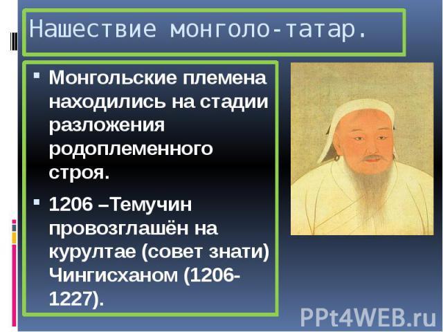 Нашествие монголо-татар. Монгольские племена находились на стадии разложения родоплеменного строя. 1206 –Темучин провозглашён на курултае (совет знати) Чингисханом (1206-1227).