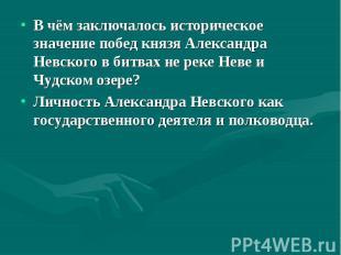 В чём заключалось историческое значение побед князя Александра Невского в битвах