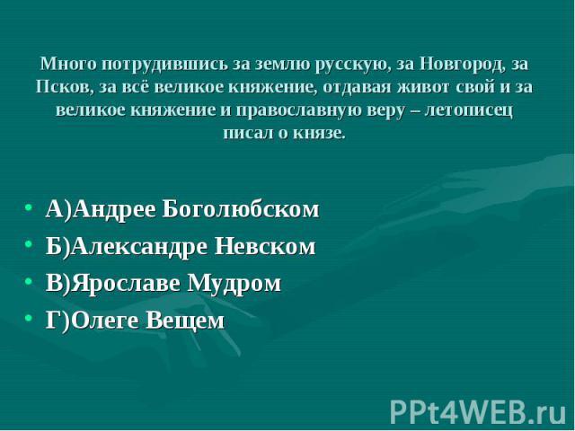 А)Андрее Боголюбском А)Андрее Боголюбском Б)Александре Невском В)Ярославе Мудром Г)Олеге Вещем
