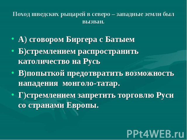 А) сговором Биргера с Батыем А) сговором Биргера с Батыем Б)стремлением распространить католичество на Русь В)попыткой предотвратить возможность нападения монголо-татар. Г)стремлением запретить торговлю Руси со странами Европы.