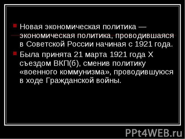 Новая экономическая политика — экономическая политика, проводившаяся в Советской России начиная с 1921 года. Новая экономическая политика — экономическая политика, проводившаяся в Советской России начиная с 1921 года. Была принята 21 марта 1921 года…