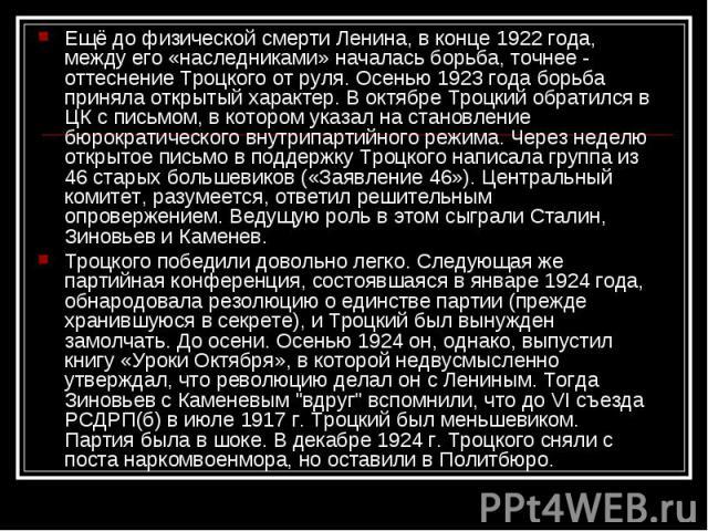 Ещё до физической смерти Ленина, в конце 1922 года, между его «наследниками» началась борьба, точнее - оттеснение Троцкого от руля. Осенью 1923 года борьба приняла открытый характер. В октябре Троцкий обратился в ЦК с письмом, в котором указал на ст…