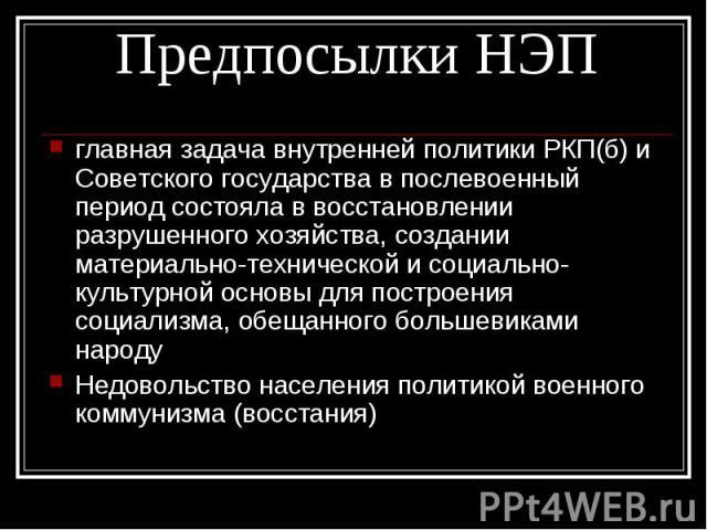 главная задача внутренней политики РКП(б) и Советского государства в послевоенный период состояла в восстановлении разрушенного хозяйства, создании материально-технической и социально-культурной основы для построения социализма, обещанного большевик…