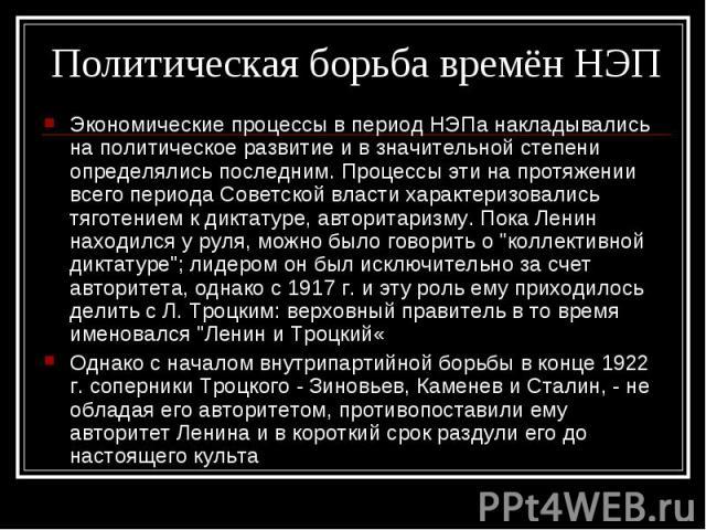 Экономические процессы в период НЭПа накладывались на политическое развитие и в значительной степени определялись последним. Процессы эти на протяжении всего периода Советской власти характеризовались тяготением к диктатуре, авторитаризму. Пока Лени…