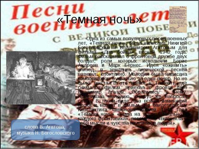 Одна из самых популярных песен военных лет, «Темная ночь», была написана Никитой Богословским и Владимиром Агатовым для фильма «Два бойца» весной 1942 года. Фильм рассказывал о фронтовой дружбе двух солдат, роли которых исполняли Борис Андреев и Мар…