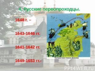 4. Русские первопроходцы. 1648 г. – 1643-1646 гг. 1641-1642 гг. 1649-1653 гг.-