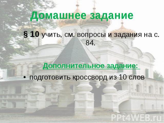 Домашнее задание § 10 учить, см. вопросы и задания на с. 84. Дополнительное задание: подготовить кроссворд из 10 слов