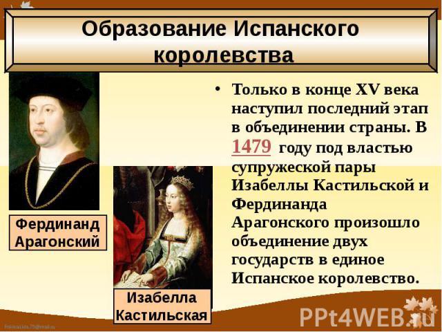 Только в конце XV века наступил последний этап в объединении страны. В 1479 году под властью супружеской пары Изабеллы Кастильской и Фердинанда Арагонского произошло объединение двух государств в единое Испанское королевство. Только в конце XV века …
