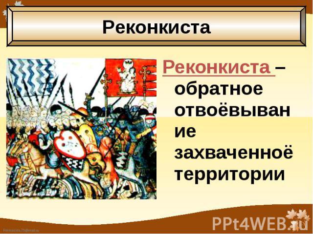 Реконкиста – обратное отвоёвывание захваченноё территории Реконкиста – обратное отвоёвывание захваченноё территории