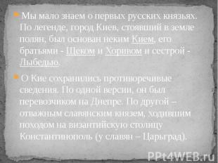 Мы мало знаем о первых русских князьях. По легенде, город Киев, стоявший в земле