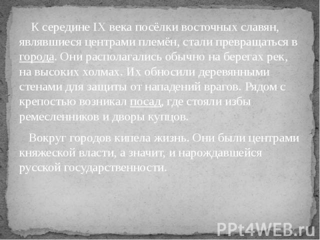 К середине IX века посёлки восточных славян, являвшиеся центрами племён, стали превращаться в города. Они располагались обычно на берегах рек, на высоких холмах. Их обносили деревянными стенами для защиты от нападений врагов. Рядом с крепостью возни…