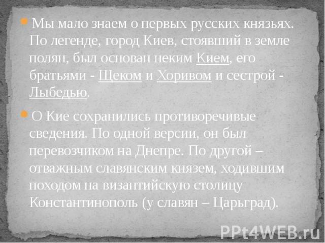 Мы мало знаем о первых русских князьях. По легенде, город Киев, стоявший в земле полян, был основан неким Кием, его братьями - Щеком и Хоривом и сестрой - Лыбедью. Мы мало знаем о первых русских князьях. По легенде, город Киев, стоявший в земле поля…
