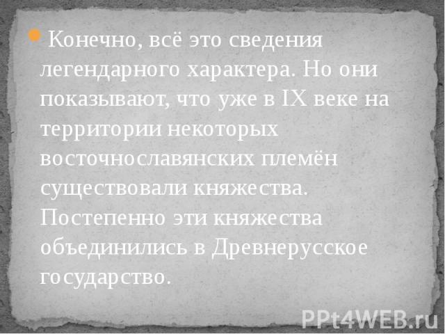 Конечно, всё это сведения легендарного характера. Но они показывают, что уже в IX веке на территории некоторых восточнославянских племён существовали княжества. Постепенно эти княжества объединились в Древнерусское государство. Конечно, всё это свед…