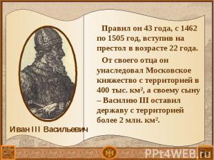 Правил он 43 года, с 1462 по 1505 год, вступив на престол в возрасте 22 года. Пр