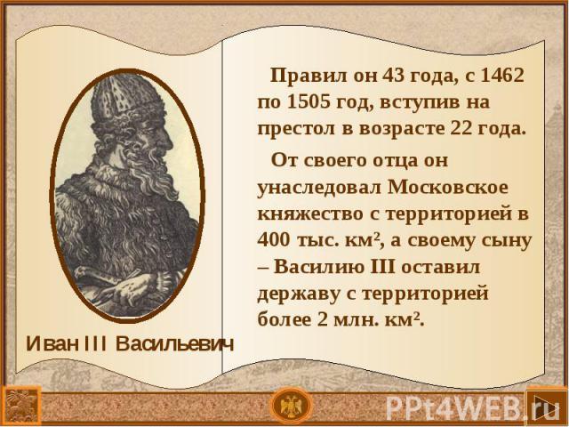 Правил он 43 года, с 1462 по 1505 год, вступив на престол в возрасте 22 года. Правил он 43 года, с 1462 по 1505 год, вступив на престол в возрасте 22 года. От своего отца он унаследовал Московское княжество с территорией в 400 тыс. км², а своему сын…