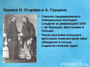 Кружок Н. Огарёва и А. Герцена. Сначала придерживались либеральных взглядов. Сле