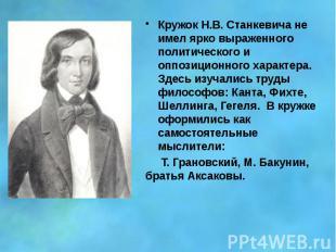 Кружок Н.В. Станкевича не имел ярко выраженного политического и оппозиционного х