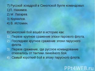 7) Русской эскадрой в Синопской бухте командовал: 1)П. Нахимов. 2) М. Лазарев. 3