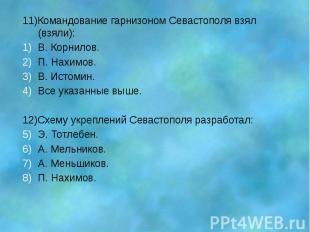 11)Командование гарнизоном Севастополя взял (взяли): В. Корнилов. П. Нахимов. В.