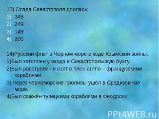 13) Осада Севастополя длилась: 349. 249. 149. 200. 14)Русский флот в Чёрном море