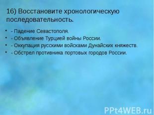 16) Восстановите хронологическую последовательность. - Падение Севастополя. - Об