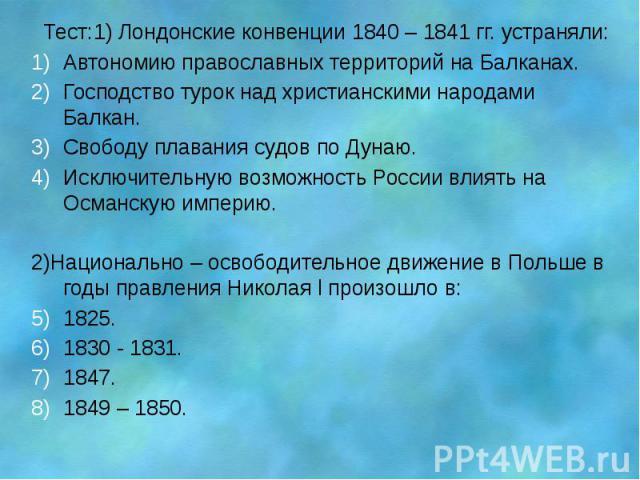 Тест:1) Лондонские конвенции 1840 – 1841 гг. устраняли: Автономию православных территорий на Балканах. Господство турок над христианскими народами Балкан. Свободу плавания судов по Дунаю. Исключительную возможность России влиять на Османскую империю…